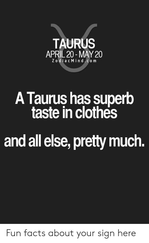 Zodiac Mind: TAURUS  APRIL 20- MAY 20  Zodiac Mind.com  A Taurus has superb  taste in clothes  and all else, pretty much. Fun facts about your sign here