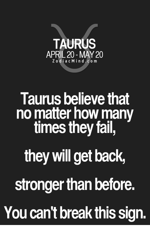 Zodiac Mind: TAURUS  APRIL 20- MAY 20  Zodiac Mind.com  Taurus believe that  no matter how many  times they fail,  they will get back,  stronger than before.  You can't break this sign.
