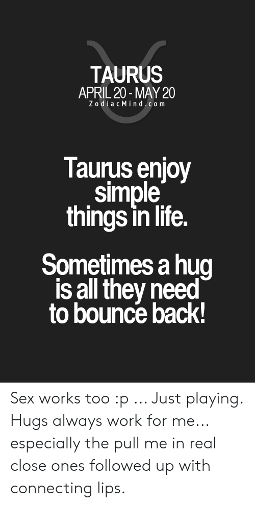 Zodiac Mind: TAURUS  APRIL 20-MAY 20  Zodiac Mind.com  Taurus enjoy  simple  things in life.  Sometimes a hug  is all they need  to bounce back! Sex works too :p ... Just playing. Hugs always work for me... especially the pull me in real close ones followed up with connecting lips.