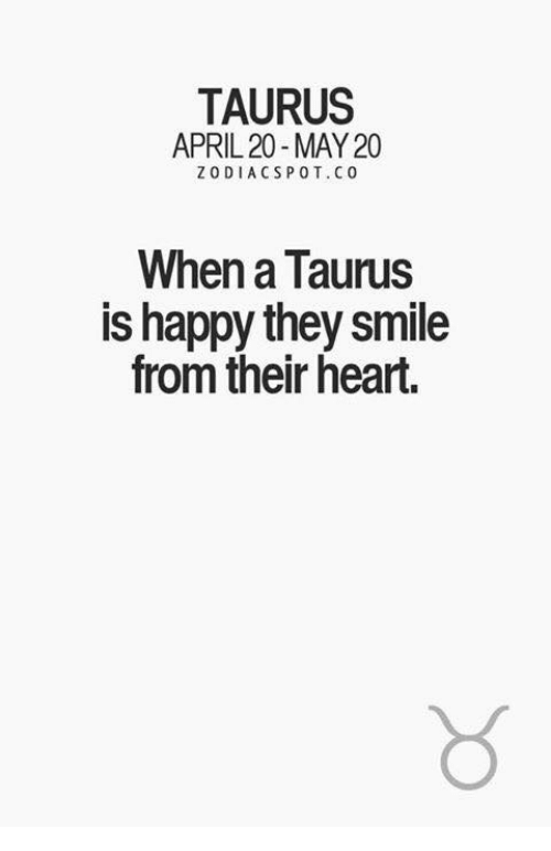 pot: TAURUS  APRIL 20-MAY 20  ZODIAC S POT. C 0  When a Taurus  is happy they smile  from their heart.