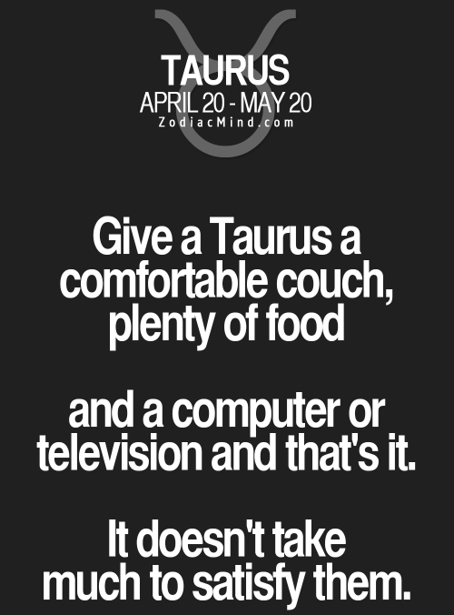 Taurus: TAURUS  APRIL 20-MAY 20  ZodiacMind.com  Give a Taurus a  comfortable couch,  plenty of food  and a computer or.  television and that's it.  It doesn't take  much to satisfy them.