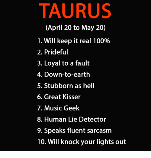 lie detector: TAURUS  (April 20 to May 20)  1. Will keep it real 100%  2. Prideful  3. Loyal to a fault  4. Down-to-earth  5. Stubborn as hell  6. Great Kisser  7. Music Geek  8. Human Lie Detector  9. Speaks fluent sarcasm  10. Will knock your lights out