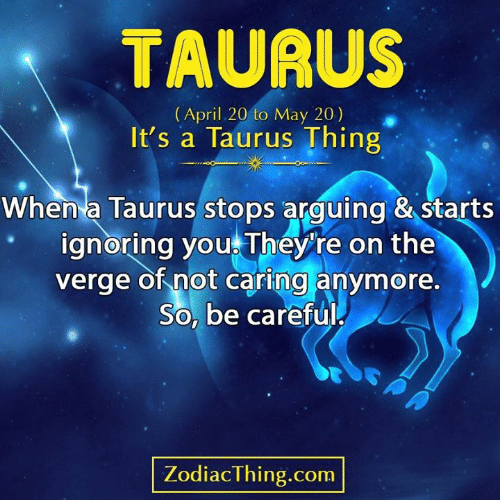 Not Caring: TAURUS  (April 20 to May 20)  It's a Taurus Thing  When a Taurus stops arguing & starts  ignoring you They're on the  verge of not caring anymore.  So, be careful  PA  ZodiacThing.com