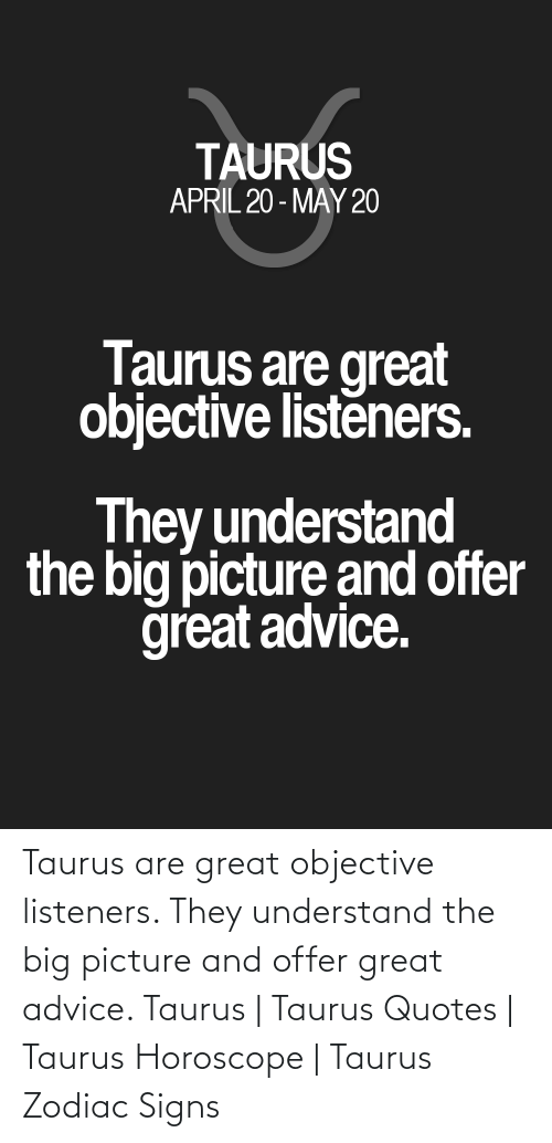 Horoscope: Taurus are great objective listeners. They understand the big picture and offer great advice. Taurus | Taurus Quotes | Taurus Horoscope | Taurus Zodiac Signs