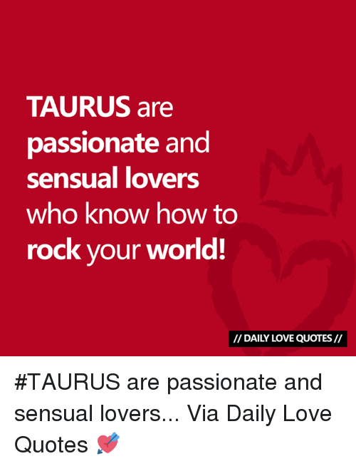 Love, How To, and Quotes: TAURUS are  passionate and  sensual lovers  who know how to  rock your world!  // DAILY LOVE QUOTES// #TAURUS are passionate and sensual lovers...  Via Daily Love Quotes 💘
