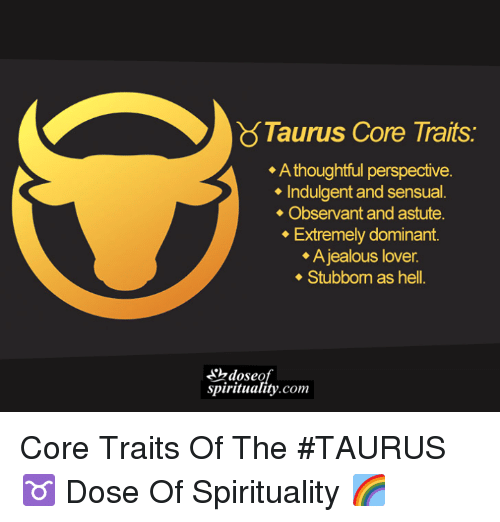Jealous, Taurus, and Sensual: Taurus Core Traits.  A thoughtful perspective.  Indulgent and sensual.  Observant and astute.  Extremely dominant.  A jealous lover.  Stubborn as hell.  spirituality com Core Traits Of The #TAURUS ♉  Dose Of Spirituality 🌈