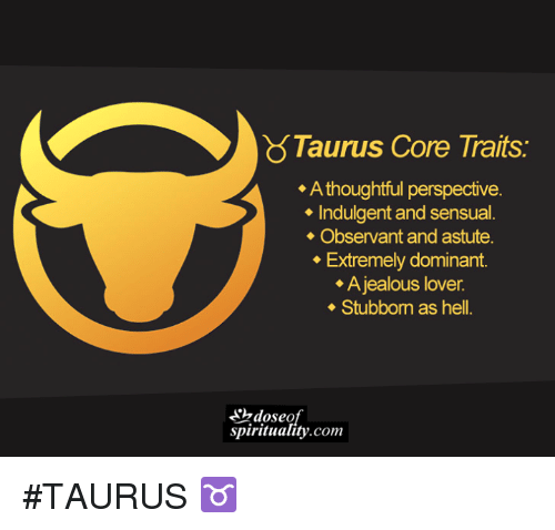 indulgent: Taurus Core Traits.  A thoughtful perspective.  Indulgent and sensual.  Observant and astute.  Extremely dominant.  A jealous lover.  Stubborn as hell.  spirituality com #TAURUS ♉