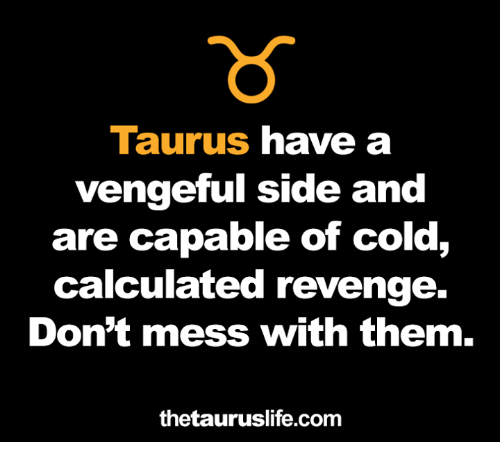 Revenge, Taurus, and Cold: Taurus have a  vengeful side and  are capable of cold,  calculated revenge.  Don't mess with them.  thetauruslife.com