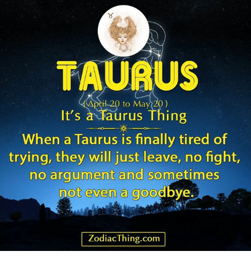 No Fighting: TAURUS  il 20 to May 20)  It's  a Taurus Thing  When a Taurus is finally tired of  trying, they will just leave, no fight,  no argument and sometimes  not even a goodbye.  Zodiac Thing.com