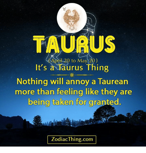 taken for granted: TAURUS  il 20 to May 20)  It's  a Taurus Thing  Nothing will annoy a Taurean  more than feeling like they are  being taken for granted.  Zodiac Thing.com