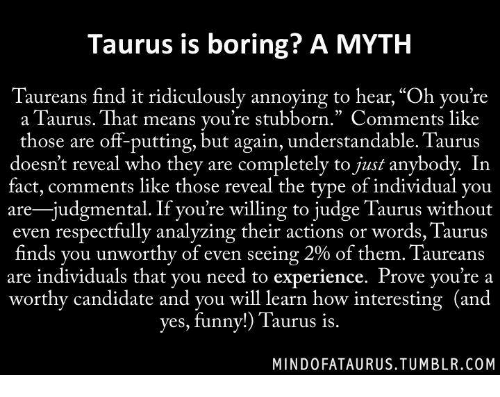 """youre: Taurus is boring? A MYTH  Taureans find it ridiculously annoying to hear, """"Oh you're  a Taurus. That means you're stubborn."""" Comments like  those are off-putting, but again, understandable. Taurus  doesn't reveal who they are completely to just anybody. In  fact, comments like those reveal the type of individual you  are-judgmental. If you're willing to judge Taurus without  even respectfully analyzing their actions or words, Taurus  finds you unworthy of even seeing 2% of them. Taureans  are individuals that you need to experience. Prove you're a  worthy candidate and you will learn how interesting (and  yes, funny!  Taurus is.  MINDO FATAURUS.TUMBLR.COM"""