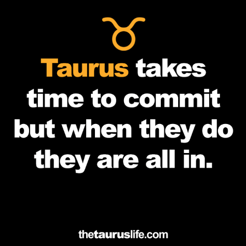 Taurus: Taurus takes  time to commit  but when they do  they are all in.  thetauruslife.com