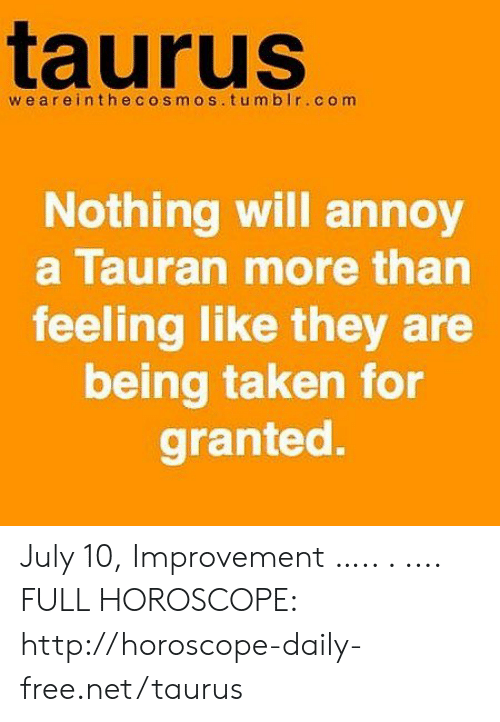 taken for granted: taurus  we areinthecosmos.tumbIr.com  Nothing will annoy  a Tauran more than  feeling like they are  being taken for  granted. July 10, Improvement ….. . .... FULL HOROSCOPE: http://horoscope-daily-free.net/taurus