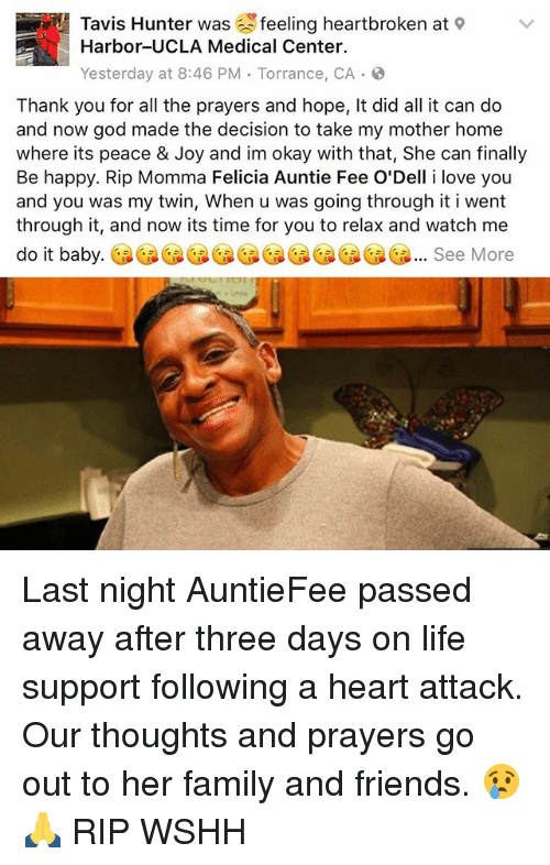 Memes, 🤖, and Joy: Tavis Hunter was feeling heartbroken at  Harbor-UCLA Medical Center.  Yesterday at 8:46 PM Torrance, CA  Thank you for all the prayers and hope, It did all it can do  and now god made the decision to take my mother home  where its peace & Joy and im okay with that, She can finally  Be happy. Rip Momma Felicia Auntie Fee O'Dell i love you  and you was my twin, When u was going through it i went  through it, and now its time for you to relax and watch me  do it baby.  ee Last night AuntieFee passed away after three days on life support following a heart attack. Our thoughts and prayers go out to her family and friends. 😢🙏 RIP WSHH