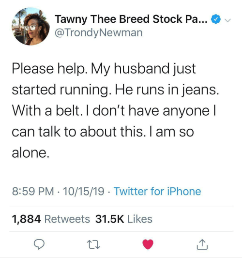 thee: Tawny Thee Breed Stock Pa...  @TrondyNewman  Please help. My husband just  started running. He runs in jeans.  With a belt. I don't have anyone I  can talk to about this. I am so  alone.  8:59 PM · 10/15/19 · Twitter for iPhone  1,884 Retweets 31.5K Likes