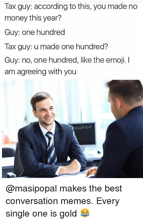 Emoji, Funny, and Memes: Tax guy: according to this, you made no  money this year?  Guy: one hundred  Tax guy: u made one hundred?  Guy: no, one hundred, like the emoji. I  am agreeing with you  MasiPopal @masipopal makes the best conversation memes. Every single one is gold 😂