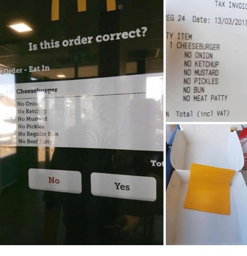 invoice: TAX INVOIC  EG 24 Date: 13/03/2017  Is this order correct?  TY ITEM  1 CHEESEBURGER  NO ONION  NO KETCHUP  der Eat In  NO MUSTARD  NO PICKLES  NO BUN  Cheeseh trger  NO MEAT PATTY  No Onic  No Ketchup  N Total (incl VAT)  No Mustard  No Pickles  No Regular Bun  No Beef Patty  Tot  No  Yes