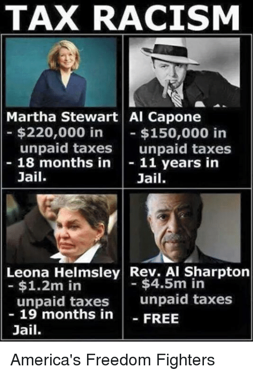 Al Sharpton, Memes, and Martha Stewart: TAX RACISM  Martha Stewart Al Capone  $220,000 in  $150,000 in  unpaid taxes  unpaid taxes  18 months in  11 years in  Jail  Jail.  Leona Helmsley Rev. Al Sharpton  $4.5m in  $1.2m in  unpaid taxes  unpaid taxes  19 months in  FREE  Jail. America's Freedom Fighters