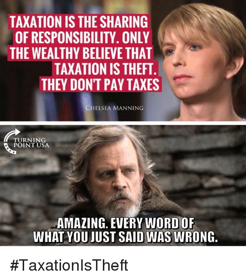Chelsea, Memes, and Taxes: TAXATION IS THE SHARING  OF RESPONSIBILITY. ONLY  THE WEALTHY BELIEVE THAT  TAXATION IS THEFT  THEY DONT PAY TAXES  CHELSEA MANNING  TURNING  POINT USA  AMAZING. EVERY WORD OF  WHAT YOU JUST SAID WAS WRONG. #TaxationIsTheft