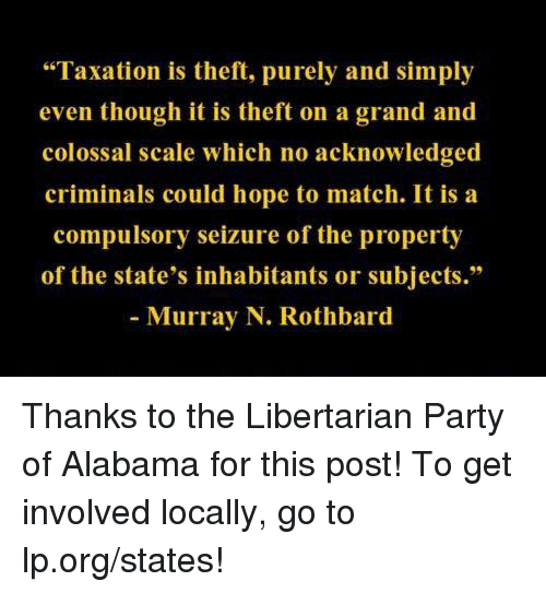 "Memes, Alabama, and Match: ""Taxation is theft, purely and simply  even though it is theft on a  grand and  colossal scale which no acknowledged  criminals could hope to match. It is a  compulsory seizure of the property  of the state's inhabitants or subjects.""  Murray N. Rothbard Thanks to the Libertarian Party of Alabama for this post! To get involved locally, go to lp.org/states!"