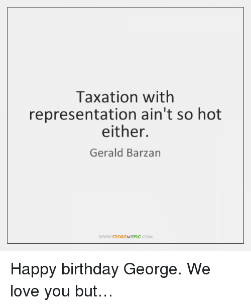 Happy Birthday George: Taxation with  representation ain't so hot  either.  Gerald Barzan  WWW.STOREMYPIC.COM