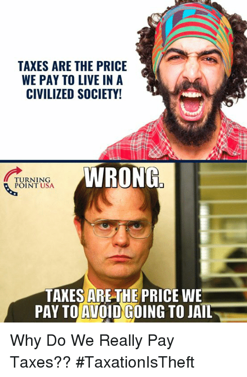 Jail, Memes, and Taxes: TAXES ARE THE PRICE  WE PAY TO LIVE INA  CIVILIZED SOCIETY  WRONG  TURNING  POINT USA  TAKES ARE THE PRICE WE  PAY TO AVOID GOING TO JAIL Why Do We Really Pay Taxes?? #TaxationIsTheft
