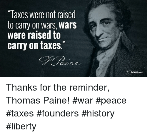 """Memes, Taxes, and History: Taxes were not raised  to carry on wars, wars  were raised to  carry on taxes.""""  Amendment Thanks for the reminder, Thomas Paine!  #war #peace #taxes #founders #history #liberty"""