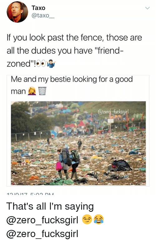 """Friend Zoned: Taxo  taxo-  If you look past the fence, those are  all the dudes you have """"friend-  zoned""""!001  Me and my bestie looking for a good  @zero fucksgirl That's all I'm saying @zero_fucksgirl 😏😂 @zero_fucksgirl"""