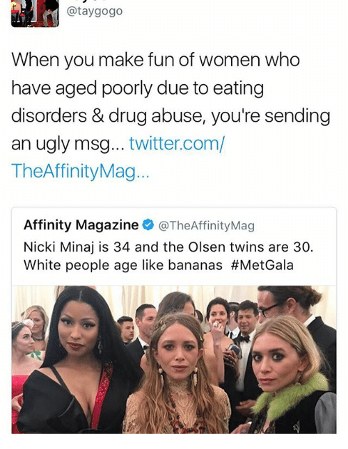 Memes, Nicki Minaj, and Twitter: @tay gogo  When you make fun of women who  have aged poorly due to eating  disorders & drug abuse, you're sending  an ugly msg  twitter.com/  TheAffinityMag...  Affinity Magazine  @TheAffinityMag  Nicki Minaj is 34 and the Olsen twins are 30.  White people age like bananas