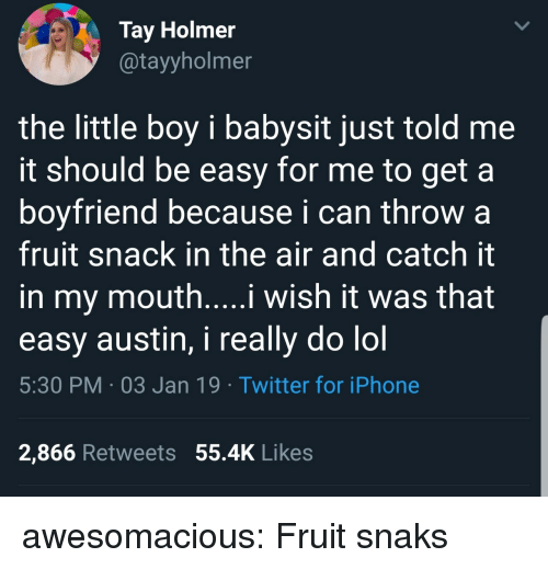 babysit: Tay Holmer  @tayyholmer  the little boy i babysit just told me  it should be easy for me to get a  boyfriend because i can throw a  fruit snack in the air and catch it  in my mouth....i wish it was that  easy austin, i really do lol  5:30 PM 03 Jan 19 Twitter for iPhone  2,866 Retweets 55.4K Likes awesomacious:  Fruit snaks