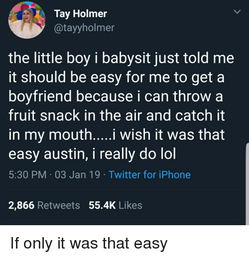 babysit: Tay Holmer  @tayyholmer  the little boy i babysit just told me  it should be easy for me to get a  boyfriend because i can throw a  fruit snack in the air and catch it  in my mouth....i wish it was that  easy austin, i really do lol  5:30 PM 03 Jan 19 Twitter for iPhone  2,866 Retweets 55.4K Likes If only it was that easy