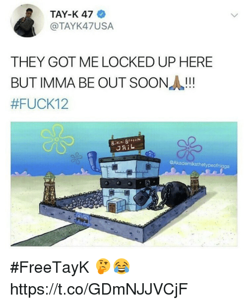 Jail, Soon..., and Got: TAY-K 47  @TAYK47USA  THEY GOT ME LOCKED UP HERE  BUT IMMA BE OUT SOON!  #FUCK12  JAIL  @Akademiksthetypeofnigga #FreeTayK 🤔😂 https://t.co/GDmNJJVCjF