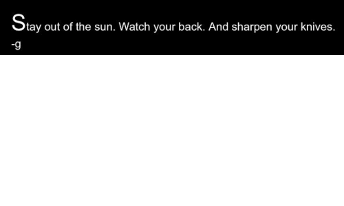 sharpen: tay out of the sun. Watch your back. And sharpen your knives.  -9