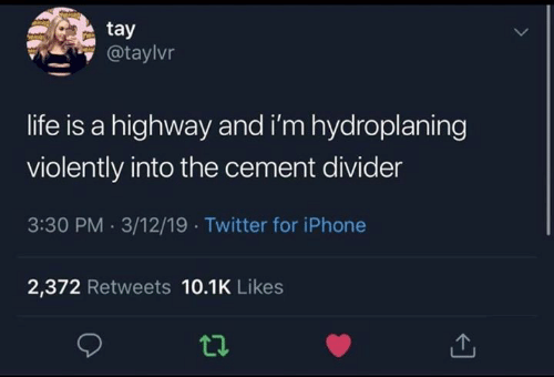 cement: tay  @taylvr  life is a highway and i'm hydroplaning  violently into the cement divider  3:30 PM 3/12/19 Twitter for iPhone  2,372 Retweets 10.1K Likes