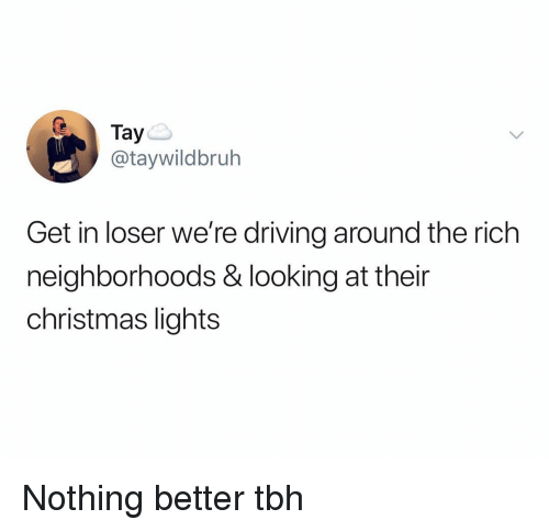 Get In Loser: Tay  @taywildbruh  Get in loser we're driving around the rich  neighborhoods & looking at their  christmas lights Nothing better tbh