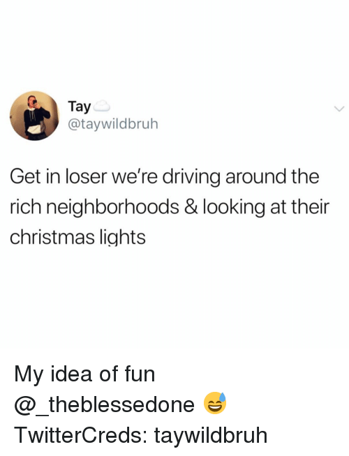 Get In Loser: Tay  @taywildbruh  Get in loser we're driving around the  rich neighborhoods & looking at their  christmas lights My idea of fun @_theblessedone 😅 TwitterCreds: taywildbruh