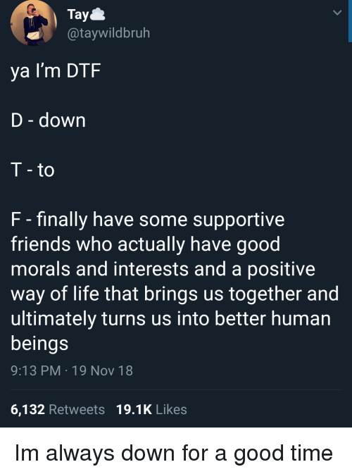 dtf: Tay  @taywildbruh  ya I'm DTF  D - down  T - to  F - finally have some supportive  friends who actually have good  morals and interests and a positive  way of life that brings us together and  ultimately turns us into better human  beings  9:13 PM 19 Nov 18  6,132 Retweets 19.1K Likes Im always down for a good time