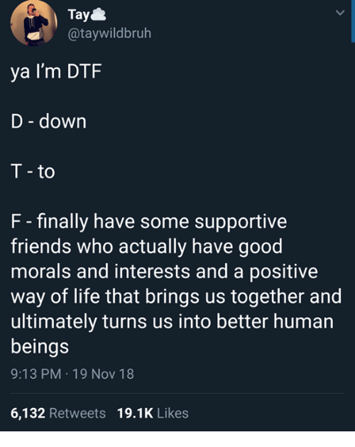 dtf: Tay  @taywildbruh  ya I'm DTF  D - down  T - to  F - finally have some supportive  friends who actually have good  morals and interests and a positive  way of life that brings us together and  ultimately turns us into better human  beings  9:13 PM 19 Nov 18  6,132 Retweets 19.1K Likes
