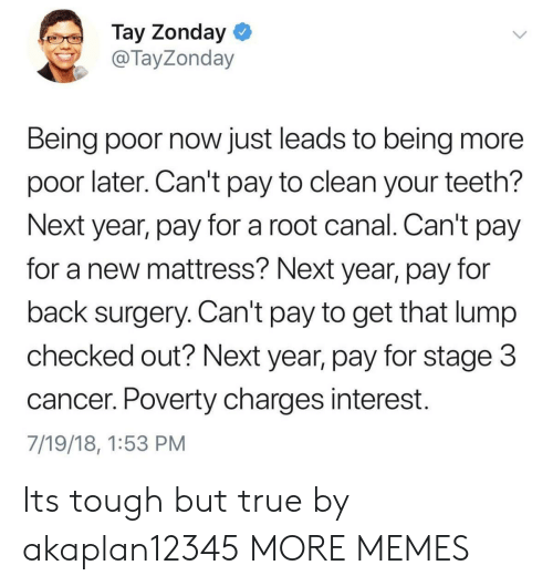 Canal: Tay Zonday  @TayZonday  Being poor now just leads to being more  poor later. Can't pay to clean your teeth?  Next year, pay for a root canal. Can't pay  for a new mattress? Next year, pay for  back surgery. Can't pay to get that lump  checked out? Next year, pay for stage 3  cancer. Poverty charges interest.  7/19/18, 1:53 PM Its tough but true by akaplan12345 MORE MEMES