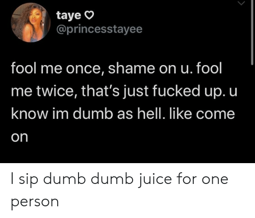 Juice: taye  @princesstayee  fool me once, shame on u. fool  me twice, that's just fucked up. u  know im dumb as hell. like come  on I sip dumb dumb juice for one person