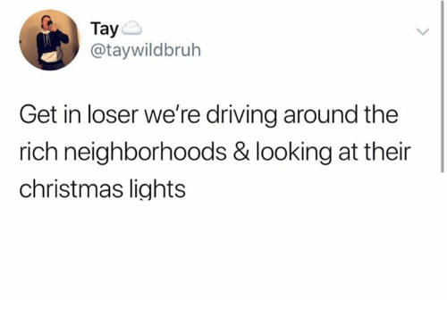 Get In Loser: Taye  @taywildbruh  Get in loser we're driving around the  rich neighborhoods & looking at their  christmas lights