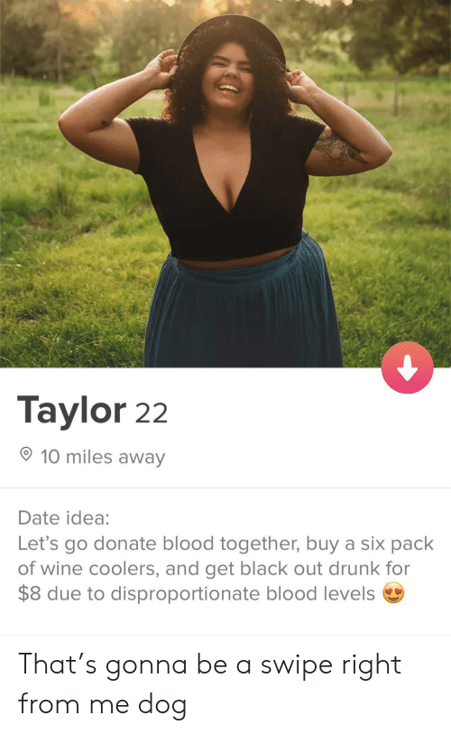 six pack: Taylor 22  10 miles away  Date idea:  Let's go donate blood together, buy a six pack  of wine coolers, and get black out drunk for  $8 due to disproportionate blood levels That's gonna be a swipe right from me dog