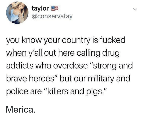 """Memes, Police, and Brave: taylor  @conservatay  you know your country is fucked  when y'all out here calling drug  addicts who overdose """"strong and  brave heroes"""" but our military and  police are """"killers and pigs."""" Merica."""