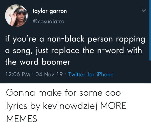 taylor: taylor garron  @casualafro  if you're a non-black person rapping  a song, just replace the n-wo rd with  the word boomer  12:06 PM 04 Nov 19 Twitter for iPhone Gonna make for some cool lyrics by kevinowdziej MORE MEMES