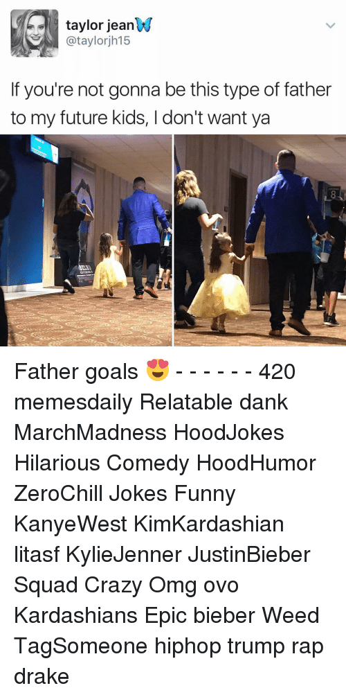 Memes, 🤖, and Weeds: taylor jean  ataylorjh15  f you're not gonna be this type of father  to my future kids, l don't want ya Father goals 😍 - - - - - - 420 memesdaily Relatable dank MarchMadness HoodJokes Hilarious Comedy HoodHumor ZeroChill Jokes Funny KanyeWest KimKardashian litasf KylieJenner JustinBieber Squad Crazy Omg ovo Kardashians Epic bieber Weed TagSomeone hiphop trump rap drake