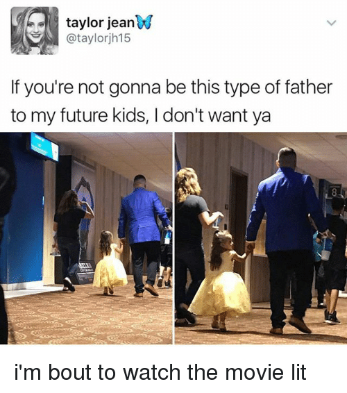 Memes, 🤖, and Jeans: taylor jean  @taylorjh15  If you're not gonna be this type of father  to my future kids, don't want ya i'm bout to watch the movie lit