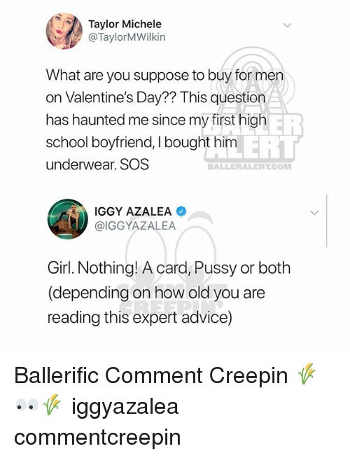Advice, Iggy Azalea, and Memes: Taylor Michele  @TaylorMWilkin  What are you suppose to buy for men  on Valentine's Day?? This question  has haunted me since my first high  school boyfriend, I bought him  underwear. SOS  ER  ERT  BALLERALERT.COM  IGGY AZALEA  @IGGYAZALEA  Girl. Nothing! A card, Pussy or both  (depending on how old you are  reading this expert advice) Ballerific Comment Creepin 🌾👀🌾 iggyazalea commentcreepin