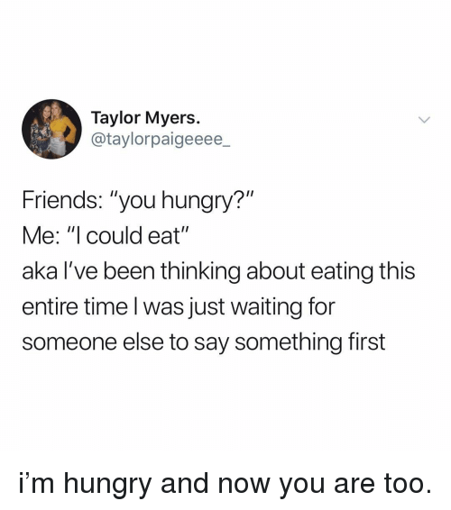 """Waiting For Someone: Taylor Myers  @taylorpaigeeee  Friends: """"you hungry?""""  Me: """"I could eat""""  aka l've been thinking about eating this  entire time l was just waiting for  someone else to say something first i'm hungry and now you are too."""