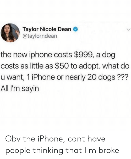 New Iphone: Taylor Nicole Dean  @taylorndean  the new iphone costs $999, a dog  costs as little as $50 to adopt. what do  u want, 1 iPhone or nearly 20 dogs???  All I'm sayin Obv the iPhone, cant have people thinking that I m broke