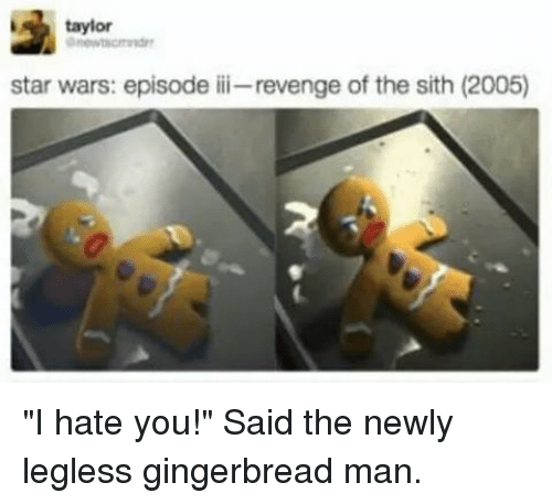 "Memes, Revenge, and Sith: taylor  star wars: episode iii-revenge of the sith (2005) ""I hate you!"" Said the newly legless gingerbread man."